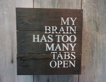 Load image into Gallery viewer, My brain has too many tabs open. Fun sign for office or home