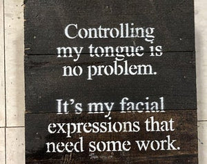 Controlling my tongue is no problem.  It's my facial expressions that need some work.