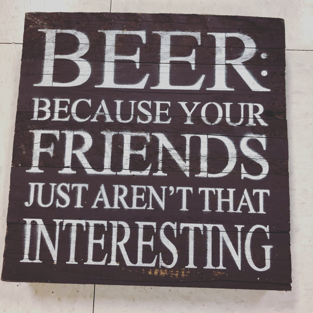 "Beer:  Because your friends just aren't that interesting |10"" sign 