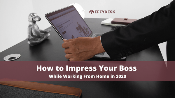 How to Impress Your Boss While Working From Home in 2020 | EFFYDESK Blog
