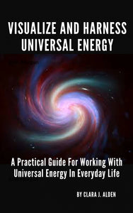 Visualize And Harness Universal Energy