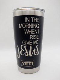 In the Morning When I Rise Give Me Jesus - Christian Engraved YETI Tumbler