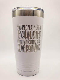 You People Must Be Exhausted From Watching Me Do All the Work - Funny Workplace Humor Engraved Polar Camel Tumbler 20oz White - Creatively Crowned Engraving