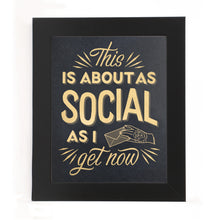 "Load image into Gallery viewer, ""THIS IS ABOUT AS SOCIAL AS I GET NOW"" PRINT"