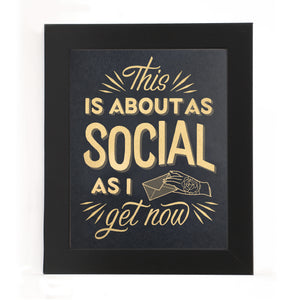 """THIS IS ABOUT AS SOCIAL AS I GET NOW"" PRINT"