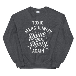 """TOXIC MASCULINITY RUINS THE PARTY AGAIN"" CREWNECK"