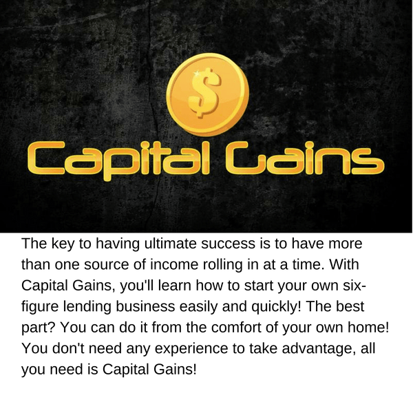 Capital Gains: The key to having ultimate success is to have more than one source of income rolling in at a time. With Capital Gains, you'll learn how to start your own six-figure lending business easily and quickly! The best part? You can do it from the comfort of your own home! You don't need any experience to take advantage, all you need is Capital Gains!