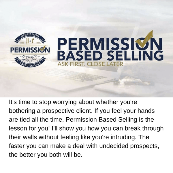 Permission Based Selling: It's time to stop worrying about whether you're bothering a prospective client. If you feel your hands are tied all the time, Permission Based Selling is the lesson for you! I'll show you how you can break through their walls without feeling like you're intruding. The faster you can make a deal with undecided prospects, the better you both will be.
