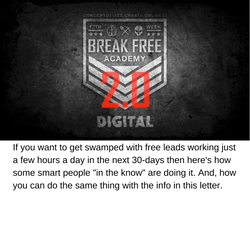 "Break Free Academy Digital 2.0: If you want to get swamped with free leads working just a few hours a day in the next 30-days then here's how some smart people ""in the know"" are doing it. And, how you can do the same thing with the info in this letter."