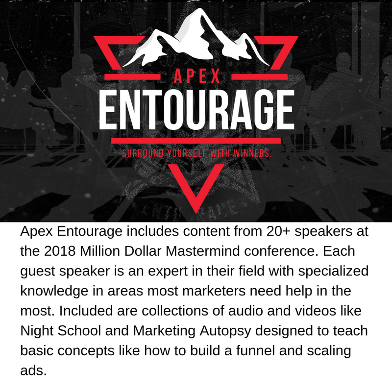 Apex Entourage: Entourage includes content from 20+ speakers at the 2018 Million Dollar Mastermind conference. Each guest speaker is an expert in their field with specialized knowledge in areas most marketers need help in the most. Included are collections of audio and videos like Night School and Marketing Autopsy designed to teach basic concepts like how to build a funnel and scaling ads.