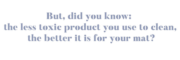 But, did you know that the less toxic product you use to clean it, the better it is for your mat?