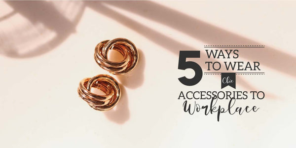 5 WAYS TO WEAR CHIC ACCESSORIES TO WORKPLACE