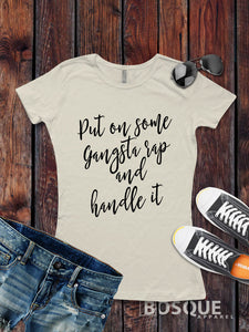 Put on some Gangsta Rap and Handle it T-Shirt / Women's T-shirt Top Tee Shirt design Humor shirt - Ink Printed