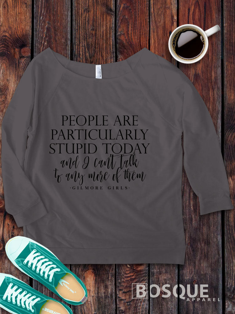 Gilmore Girls inspired People Are Particularly Stupid Today on a 3/4 Sleeve French Terry Raw Edge Raglan Tee Top Shirt - Ink Printed