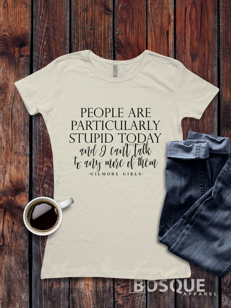 Gilmore Girls inspired People Are Particularly Stupid Today Tee Ink Printed T-Shirt