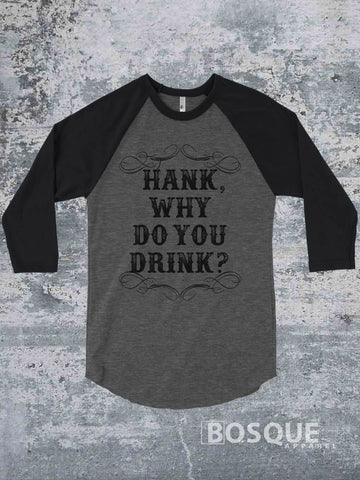 Hank, why do you drink? Country Music 3/4 Sleeve Baseball Raglan Tee Top Shirt - Ink Printed