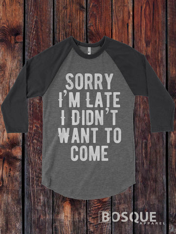 Sorry I'm Late I Didn't Want to Come design on a 3/4 Sleeve Baseball Raglan / design Tee Top Shirt - Ink Printed