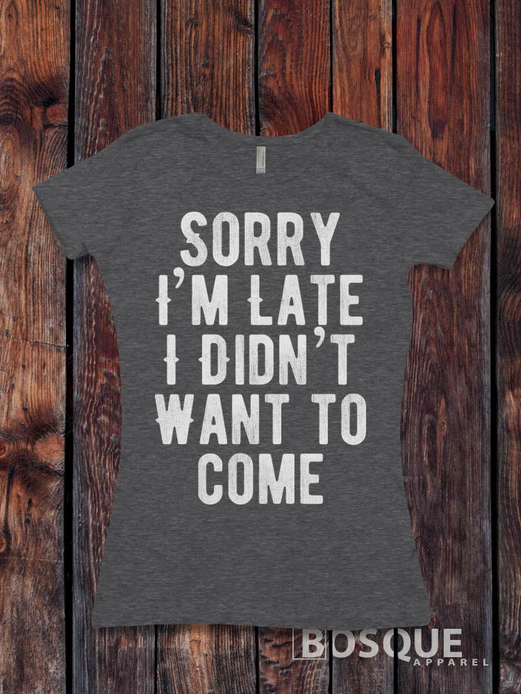 Sorry I'm Late I Didn't Want to Come - Funny Quote shirt design Distressed lettering T-shirt - Ink Printed