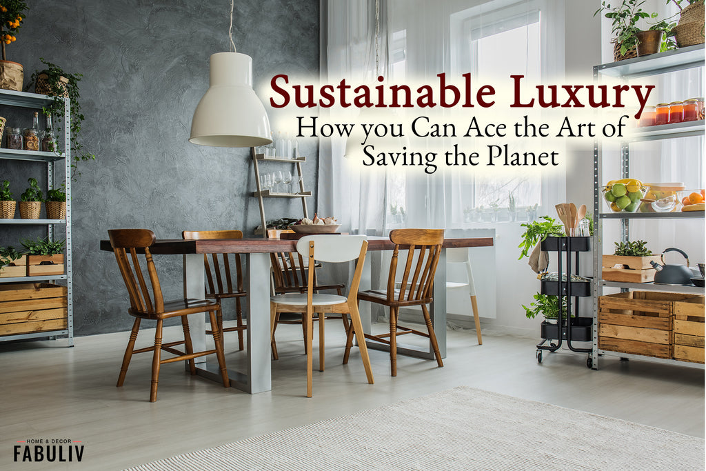 Sustainable Luxury: How You Can Ace the Art of Saving the Planet