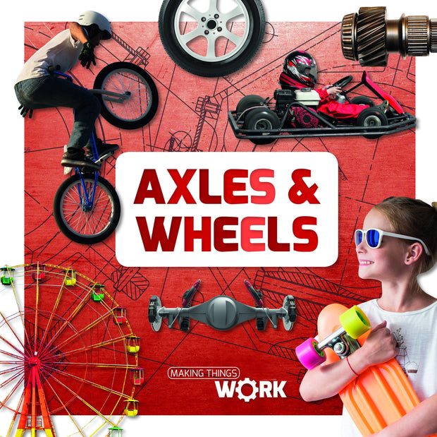 Making Things Work: Axels and Wheels | Children's Books | Non-Fiction Books | BookLife Publishing Ltd