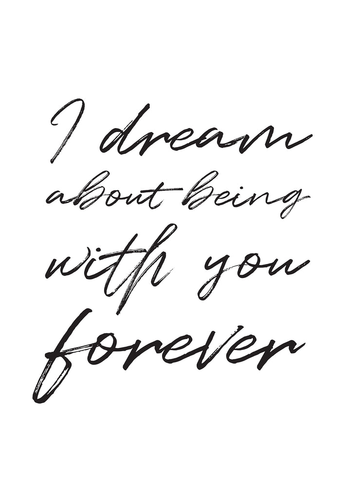 """I DREAM ABOUT BEING WITH YOU FOREVER"" PRINT"