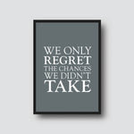 """WE ONLY REGRET THE CHANCES..."" QUOTE PRINT"