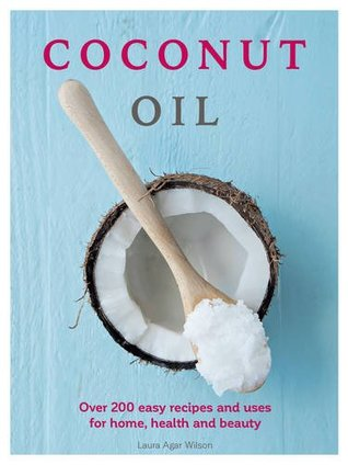 Coconut Oil: Over 200 easy recipes and uses for home, health and beauty