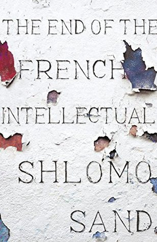 The End of the French Intellectual: From Zola to Houellebecq
