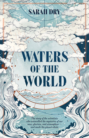Waters of the World: the story of the scientists who unravelled the mysteries of our seas, glaciers, and atmosphere and made the planet whole