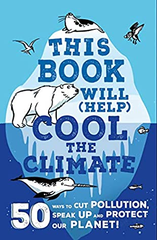 This Book Will (Help) Cool the Climate: 50 Ways to Cut Pollution, Speak Up and Protect Our Planet!
