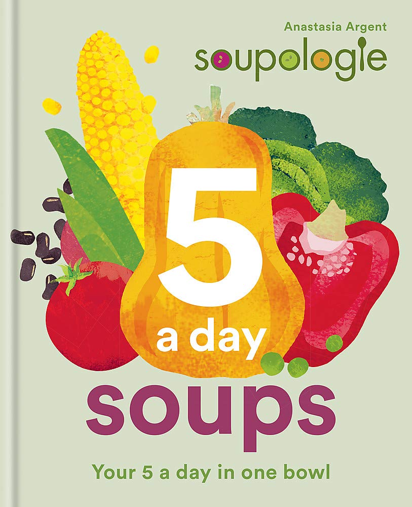 Soupologie 5-a-day Soups: 50 great tasting, nutritious, plant-based soups and meals