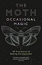 The Moth: Occasional Magic: 50 True Stories of Defying the Impossible