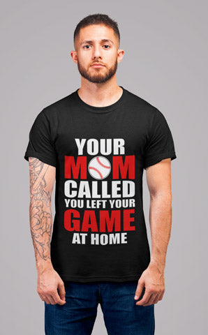 Man wearing Your Mom Called, You Left Your Game At Home T-Shirt
