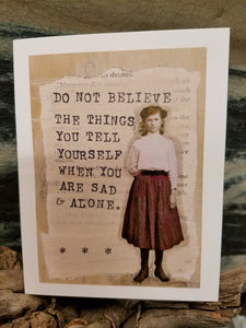 """Do Not Believe The Things You Tell Yourself When You Are Sad and Alone"""