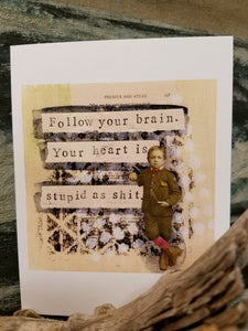 """Follow your brain.  Your heart is stupid as shit."""