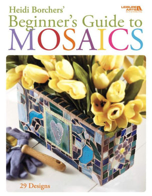 Beginner's Guide to Mosaics - 29 easy projects to start your mosaic journey