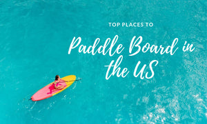Top Places to Paddleboard in the U.S.