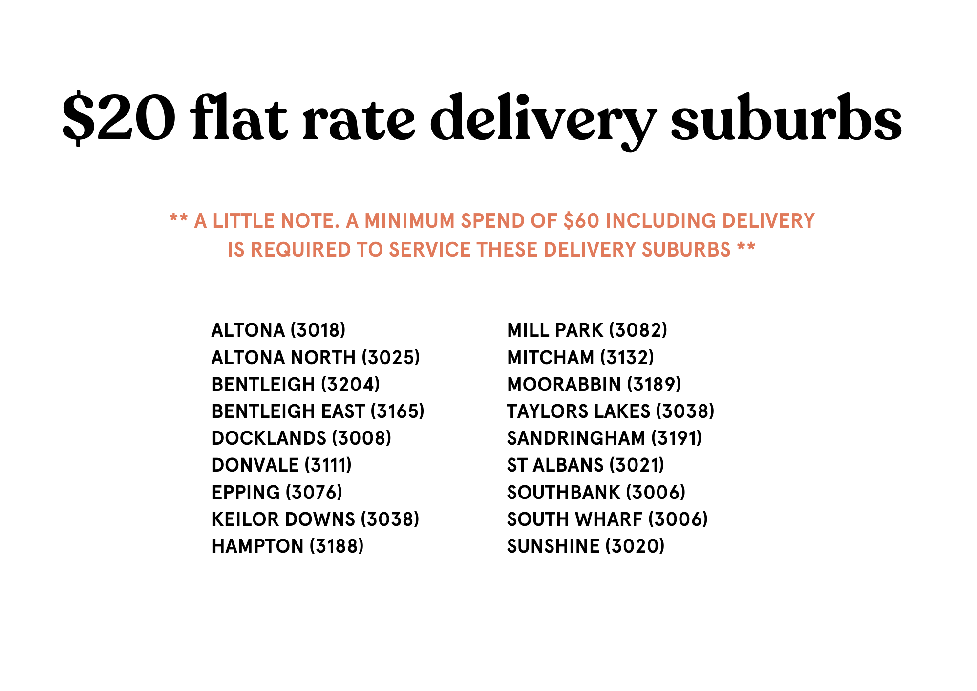 These are our $20 Melbourne Flower Delivery suburbs including ALTONA (3018) ALTONA NORTH (3025) BENTLEIGH (3204) BENTLEIGH EAST (3165) DOCKLANDS (3008) DONVALE (3111) EPPING (3076) KEILOR DOWNS (3038) HAMPTON (3188) MILL PARK (3082) MITCHAM (3132) MOORABBIN (3189) TAYLORS LAKES (3038) SANDRINGHAM (3191) ST ALBANS (3021) SOUTHBANK (3006) SOUTH WHARF (3006)  SUNSHINE (3020)