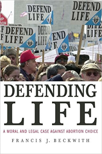 Defending Life: A Moral and Legal Case Against Abortion by Francis Beckwith