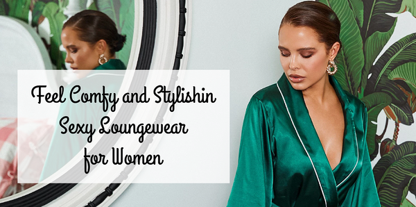 Feel Comfy and Stylish in Sexy Loungewear for Women