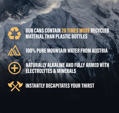 Liquid Death 100% pure mountain water from Austria. Naturally alkaline and fully armed with electrolytes & minerals. Instantly decapitates your thirst. Our cans contain 20 times more recycled material than plastic bottles.