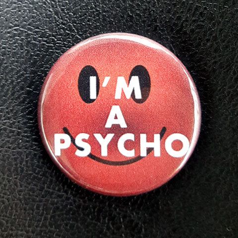 I'm a Psycho 1.25 inch Pinback Button or Magnet