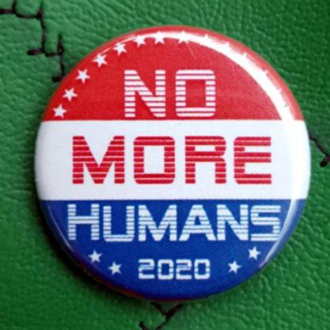 No More Humans 2020 1.25 inch Pinback Button or Magnet