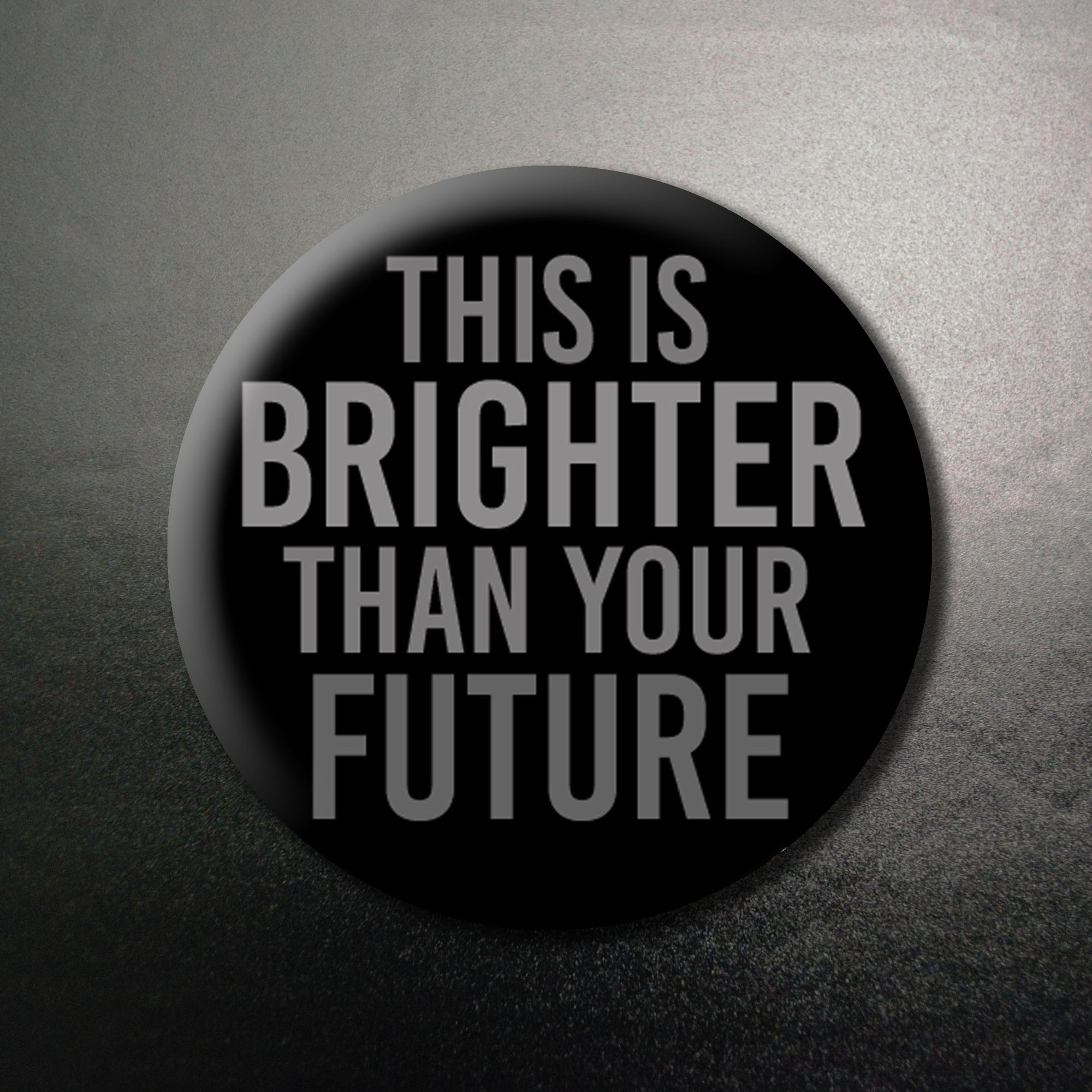 This is Brighter Than Your Future ...1.25 inch Pinback Button or Magnet