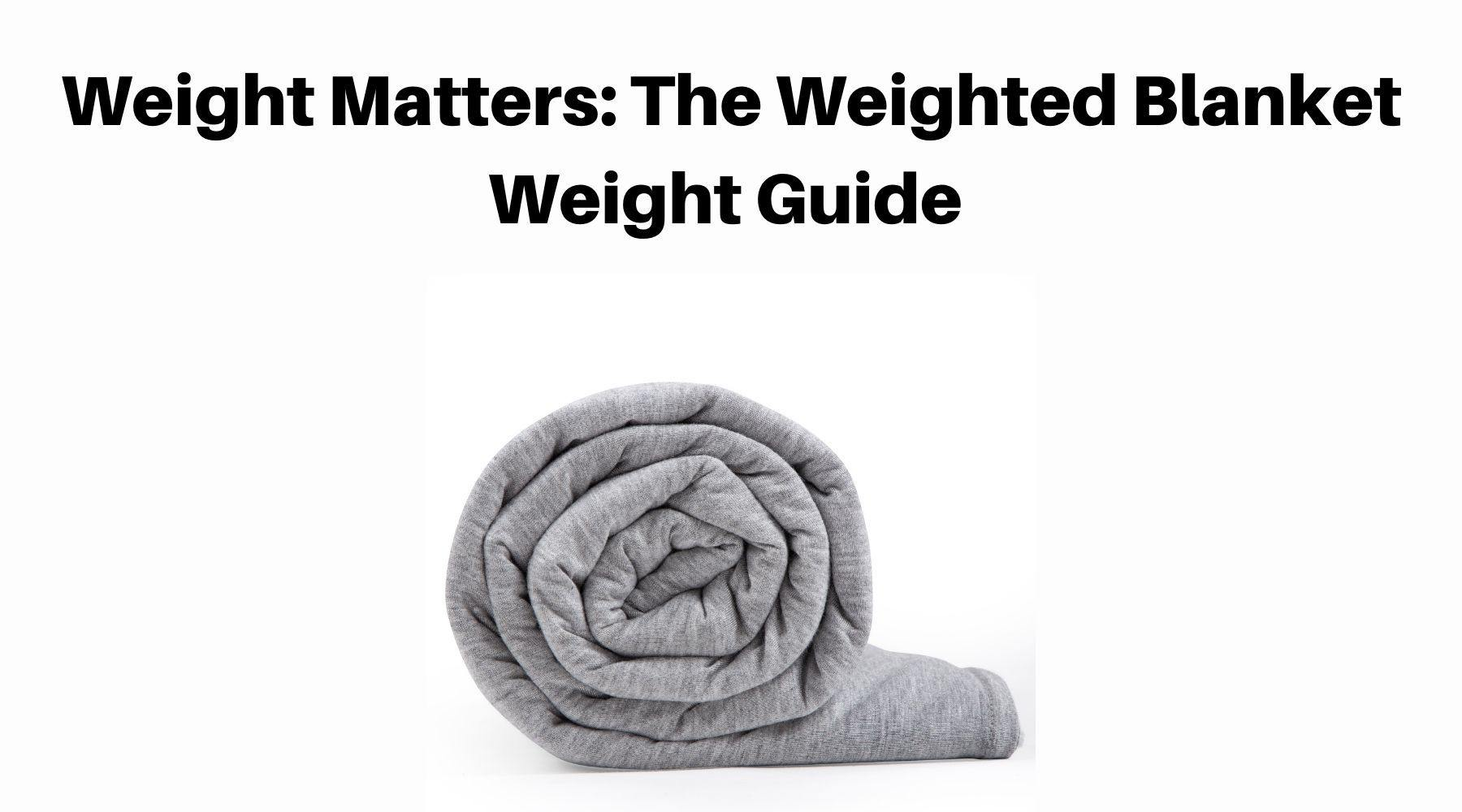 Weight Matters The Weighted Blanket Weight Guide [2021]