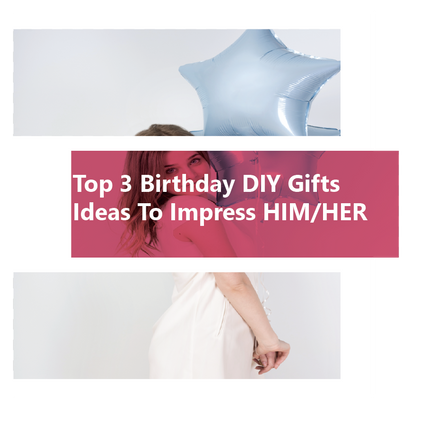 Top 3 Birthday DIY Gifts Ideas To Impress HIM/HER