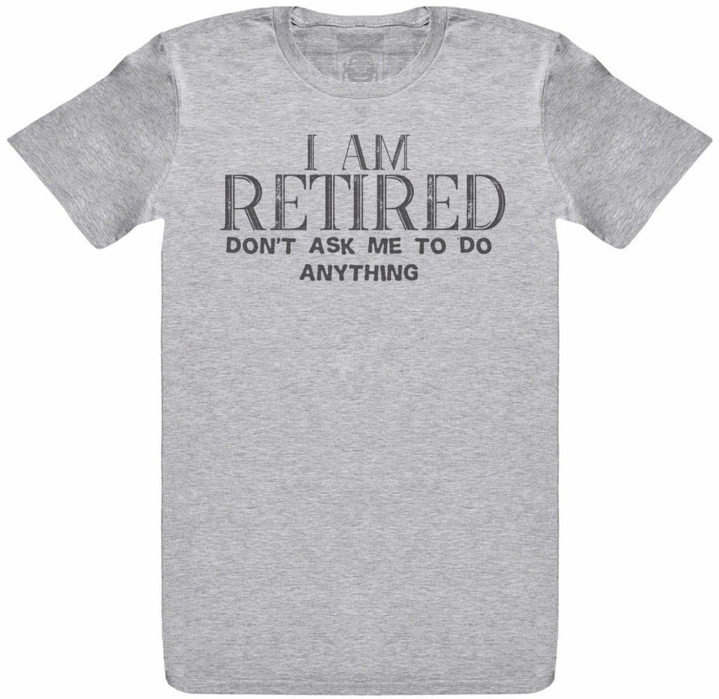 I Am Retired, Don't Ask Me To Do Anything - Mens T-Shirt - The Gift Project