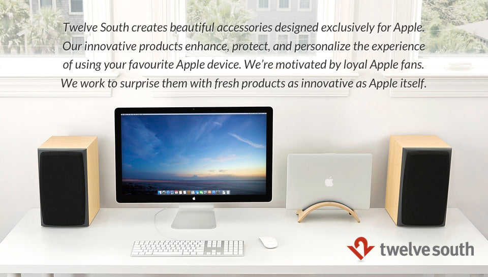 Twelve South creates beautiful accessories designed exclusively for Apple. Our innovative products enhance, protect, and personalize the experience of using your favourite Apple device. We're motivated by loyal Apple fans. We work to surprise them with fresh products as innovative as Apple itself.
