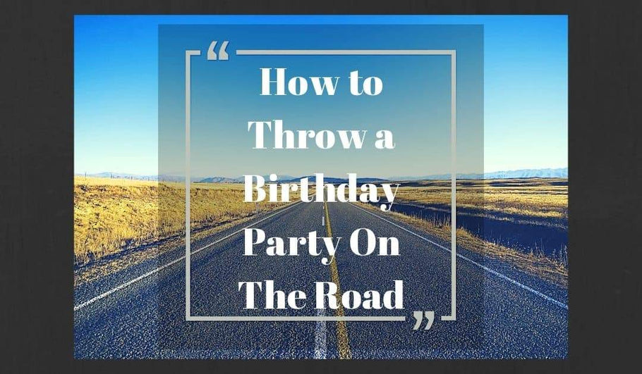 How to Throw a Birthday Party on the Road