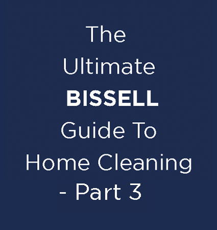 The Ultimate BISSELL Guide To Home Cleaning - Part 3